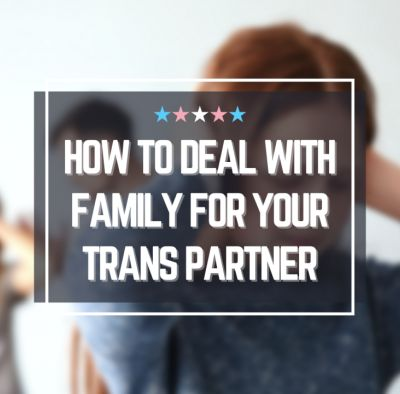 How to Deal With a Family That Doesn't Accept Your Trans Partner