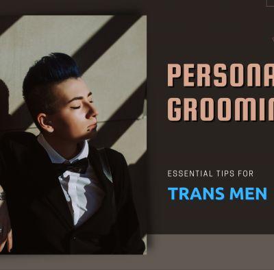 Personal Grooming Tips for Transgender Men