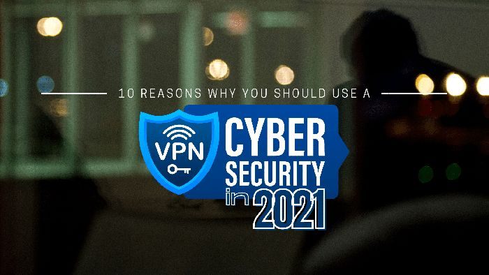 10 Reasons Why You Should Use a VPN Cyber Security in 2021